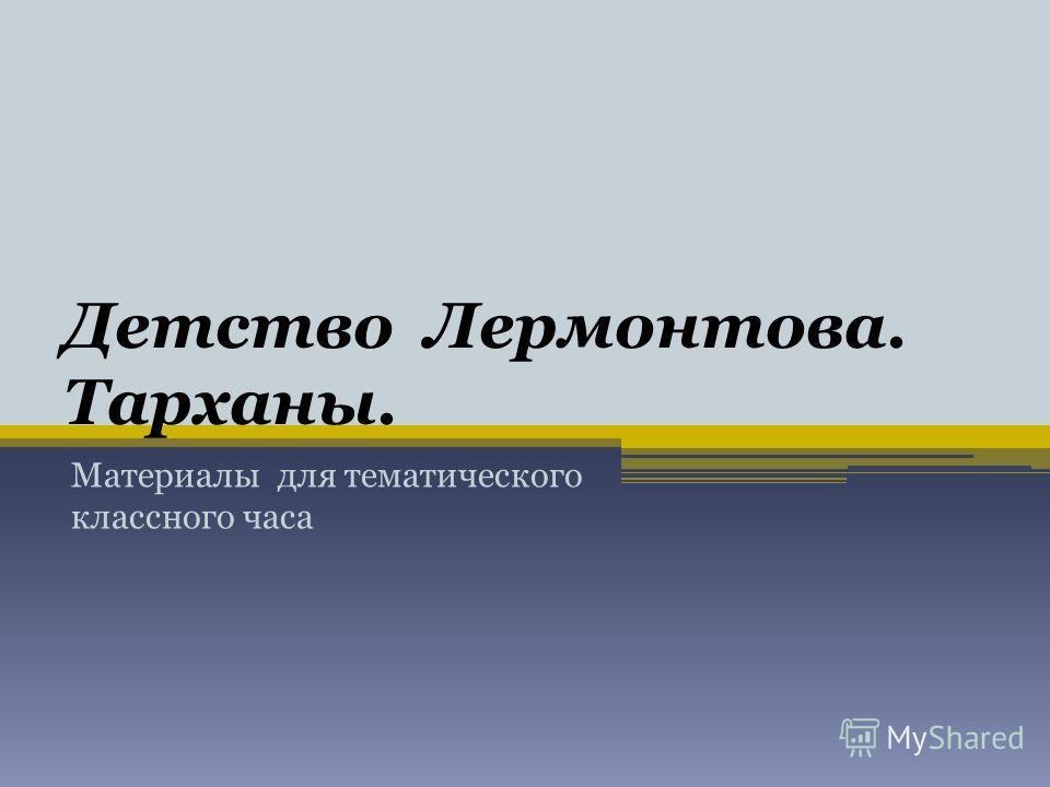 Детство Лермонтова. Тарханы. Материалы для тематического классного часа