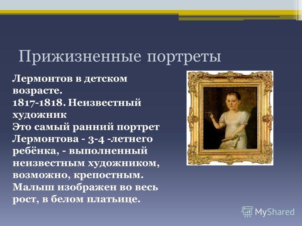 Прижизненные портреты Лермонтов в детском возрасте. 1817-1818. Неизвестный художник Это самый ранний портрет Лермонтова - 3-4 -летнего ребёнка, - выполненный неизвестным художником, возможно, крепостным. Малыш изображен во весь рост, в белом платьице