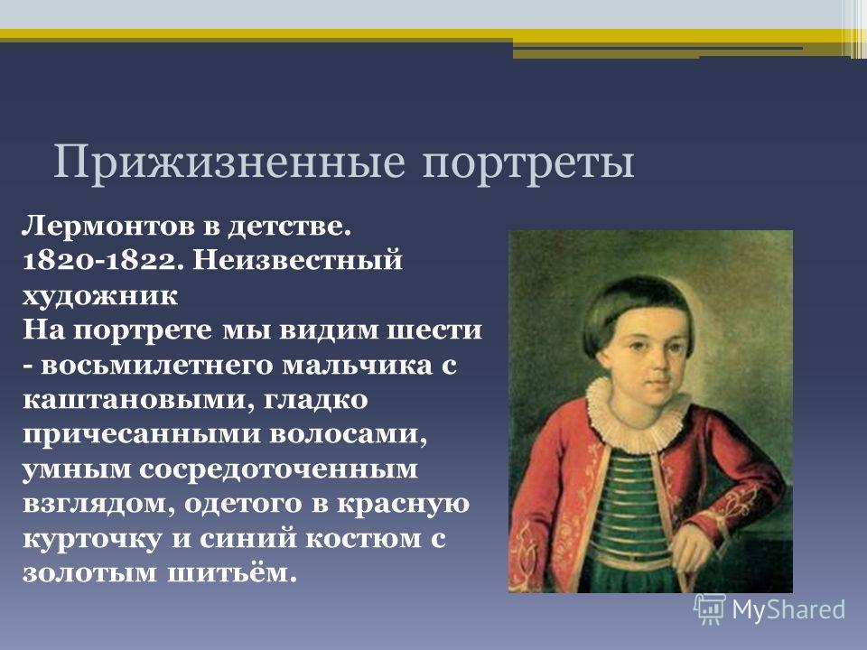 Прижизненные портреты Лермонтов в детстве. 1820-1822. Неизвестный художник На портрете мы видим шести - восьмилетнего мальчика с каштановыми, гладко причесанными волосами, умным сосредоточенным взглядом, одетого в красную курточку и синий костюм с зо