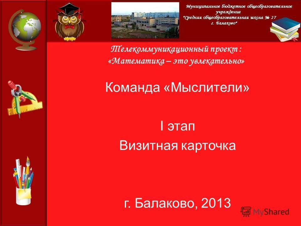 Телекоммуникационный проект : «Математика – это увлекательно» Команда «Мыслители» I этап Визитная карточка г. Балаково, 2013