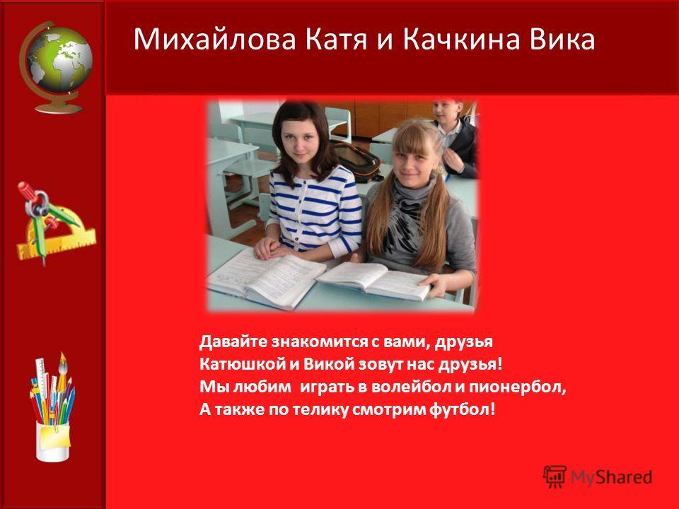 Михайлова Катя и Качкина Вика Давайте знакомится с вами, друзья Катюшкой и Викой зовут нас друзья! Мы любим играть в волейбол и пионербол, А также по телику смотрим футбол!