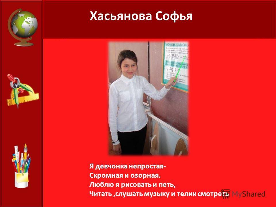 Хасьянова Софья Я девчонка непростая- Скромная и озорная. Люблю я рисовать и петь, Читать,слушать музыку и телик смотреть
