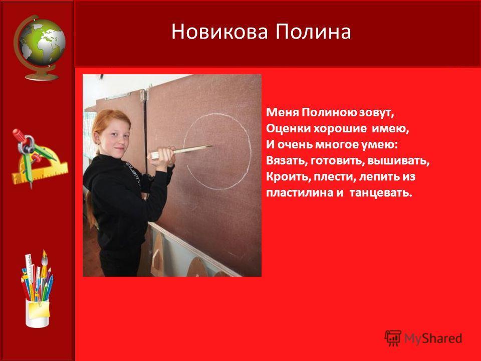 Новикова Полина Меня Полиною зовут, Оценки хорошие имею, И очень многое умею: Вязать, готовить, вышивать, Кроить, плести, лепить из пластилина и танцевать.