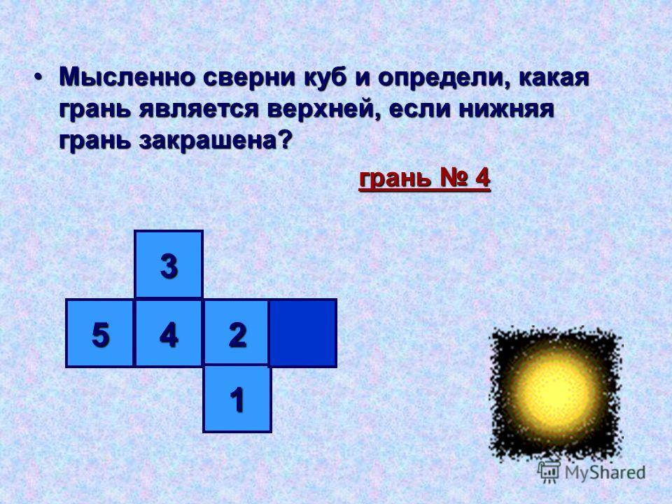 Мысленно сверни куб и определи, какая грань является верхней, если нижняя грань закрашена?Мысленно сверни куб и определи, какая грань является верхней, если нижняя грань закрашена? грань 4 грань 4 3 452 1