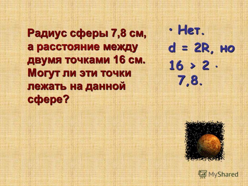 Радиус сферы 7,8 см, а расстояние между двумя точками 16 см. Могут ли эти точки лежать на данной сфере? Радиус сферы 7,8 см, а расстояние между двумя точками 16 см. Могут ли эти точки лежать на данной сфере? Нет.Нет. d = 2R, но 16 > 2 7,8.