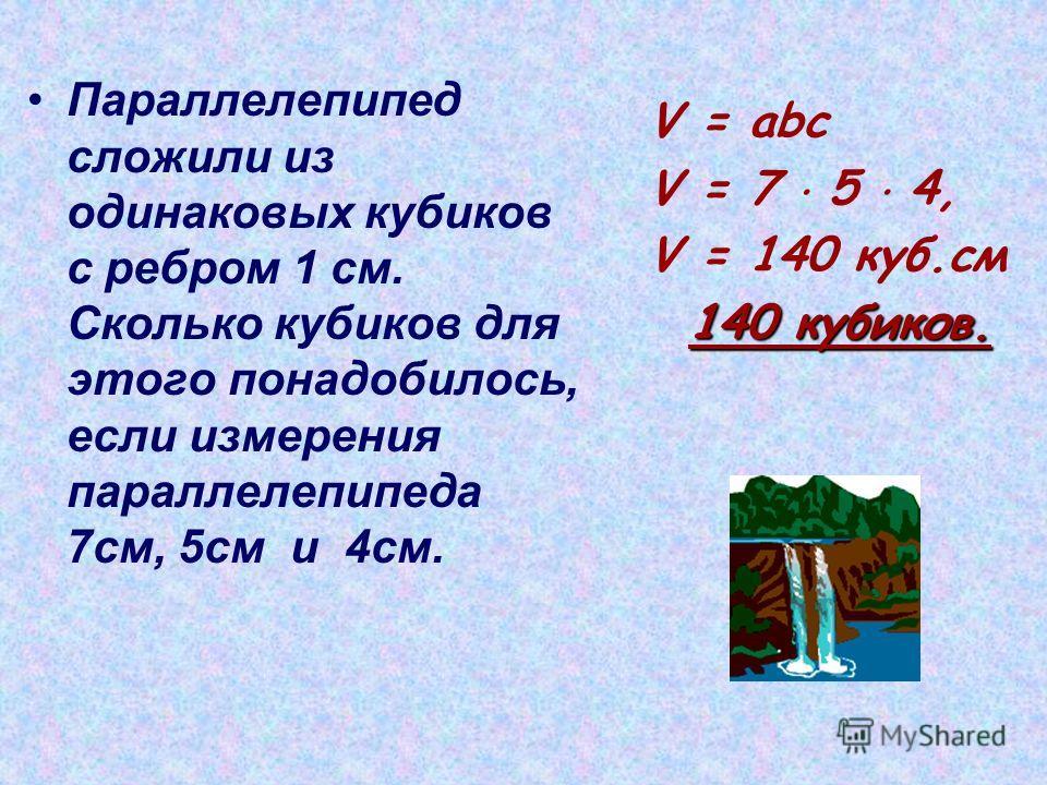 Параллелепипед сложили из одинаковых кубиков с ребром 1 см. Сколько кубиков для этого понадобилось, если измерения параллелепипеда 7 см, 5 см и 4 см. V = abc V = 7 5 4, V = 140 куб.см 140 кубиков.