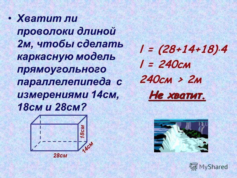 Хватит ли проволоки длиной 2 м, чтобы сделать каркасную модель прямоугольного параллелепипеда с измерениями 14 см, 18 см и 28 см? l = (28+14+18) 4 l = 240cм 240 см > 2 м Не хватит. Не хватит. 28 см 14 см 18 см