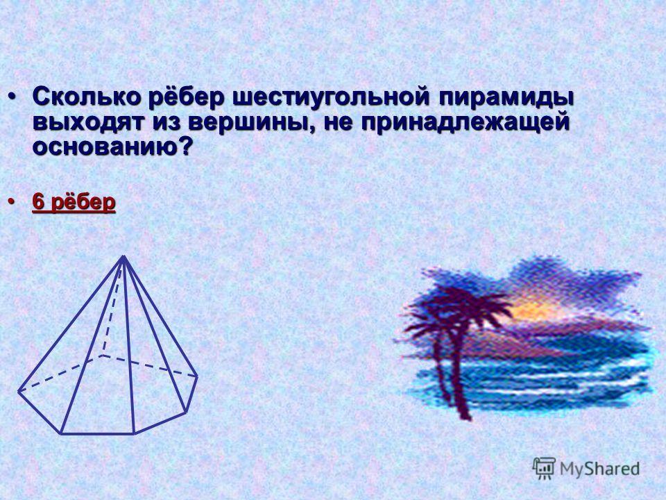 Сколько рёбер шестиугольной пирамиды выходят из вершины, не принадлежащей основанию?Сколько рёбер шестиугольной пирамиды выходят из вершины, не принадлежащей основанию? 6 рёбер 6 рёбер
