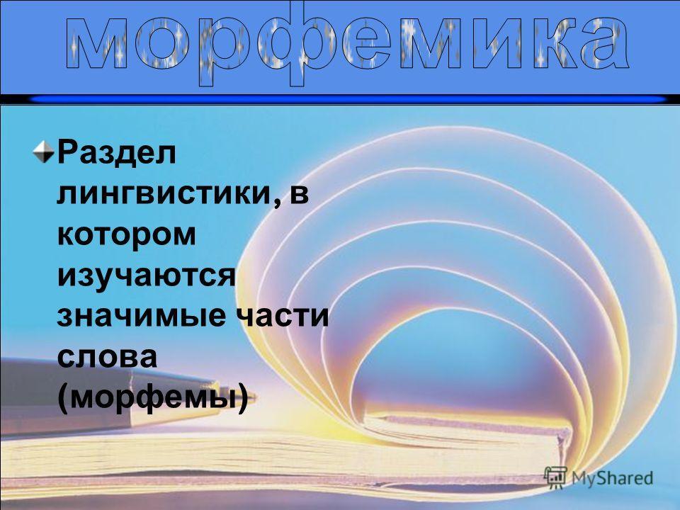 9 Раздел лингвистики, в котором изучаются значимые части слова ( морфемы )