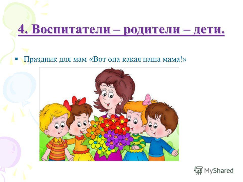 4. Воспитатели – родители – дети. Праздник для мам «Вот она какая наша мама!»