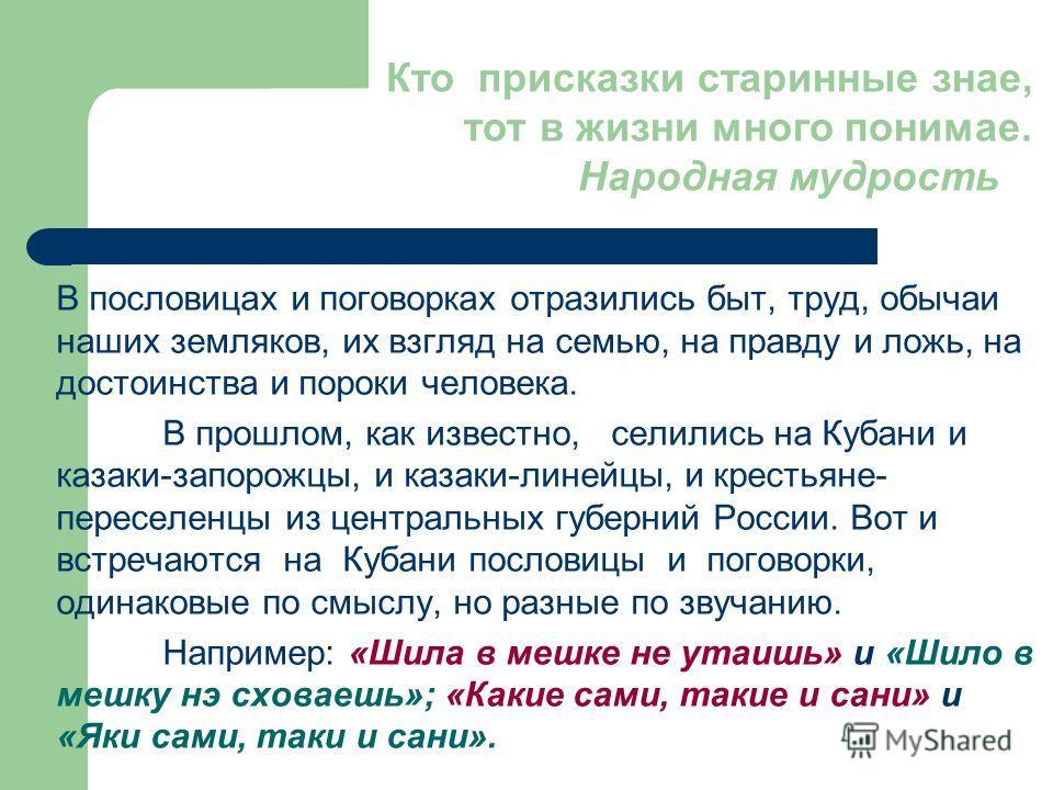 В пословицах и поговорках отразились быт, труд, обычаи наших земляков, их взгляд на семью, на правду и ложь, на достоинства и пороки человека. В прошлом, как известно, селились на Кубани и казаки-запорожцы, и казаки-линейцы, и крестьяне- переселенцы