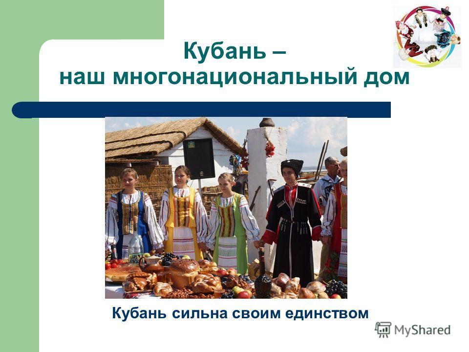 Кубань – наш многонациональный дом Кубань сильна своим единством