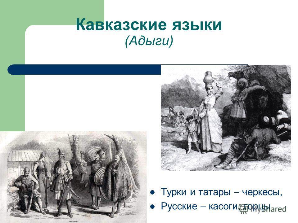 Кавказские языки (Адыги) Турки и татары – черкесы, Русские – касоги, горцы