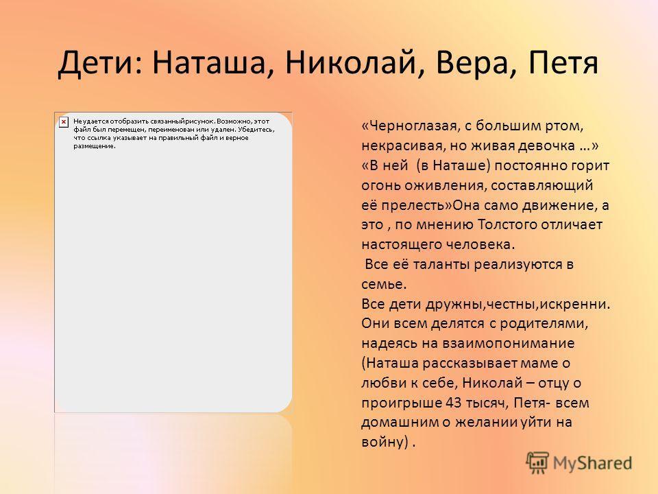 Дети: Наташа, Николай, Вера, Петя «Черноглазая, с большим ртом, некрасивая, но живая девочка …» «В ней (в Наташе) постоянно горит огонь оживления, составляющий её прелесть»Она само движение, а это, по мнению Толстого отличает настоящего человека. Все