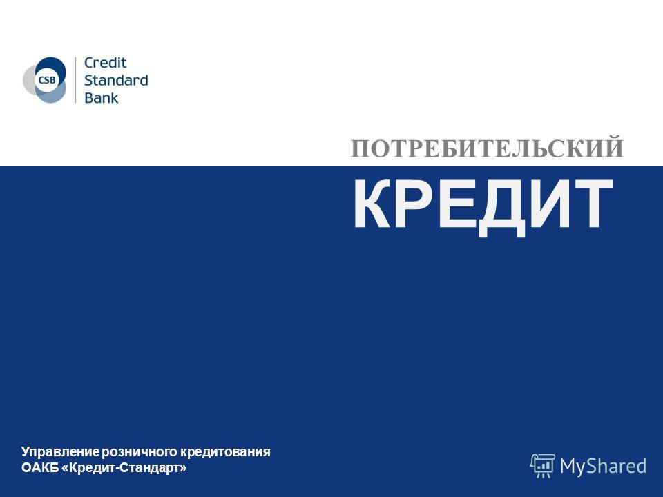 ПОТРЕБИТЕЛЬСКИЙ КРЕДИТ Управление розничного кредитования ОАКБ «Кредит-Стандарт»