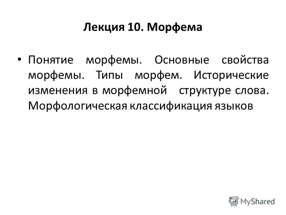 Лекция 10. Морфема Понятие морфемы. Основные свойства морфемы. Типы морфем. Исторические изменения в морфемной структуре слова. Морфологическая классификация языков