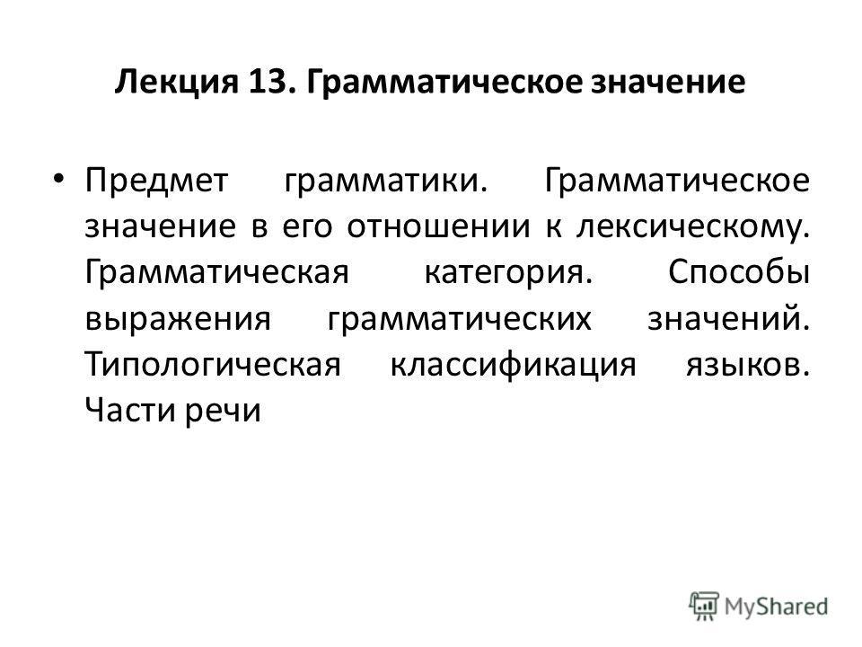 Лекция 13. Грамматическое значение Предмет грамматики. Грамматическое значение в его отношении к лексическому. Грамматическая категория. Способы выражения грамматических значений. Типологическая классификация языков. Части речи
