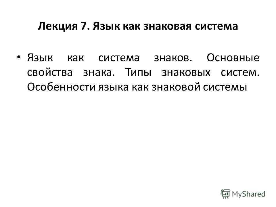 Лекция 7. Язык как знаковая система Язык как система знаков. Основные свойства знака. Типы знаковых систем. Особенности языка как знаковой системы