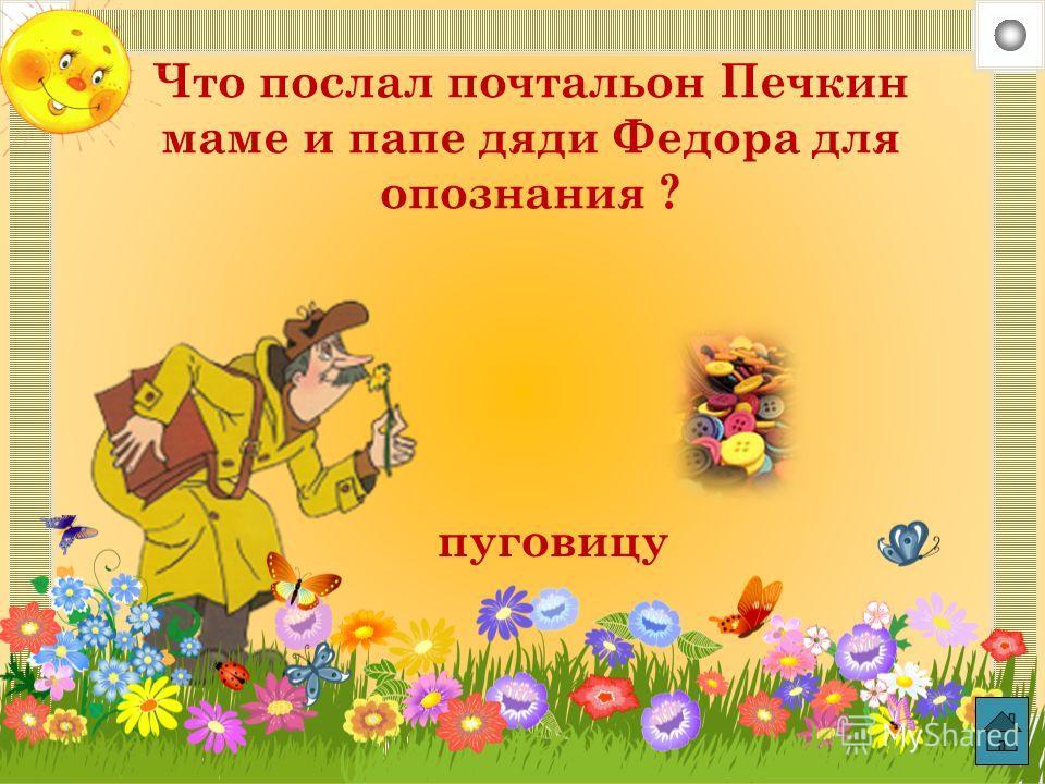 Что послал почтальон Печкин маме и папе дяди Федора для опознания ? пуговицу