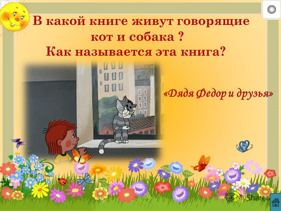 В какой книге живут говорящие кот и собака ? Как называется эта книга? «Дядя Федор и друзья»