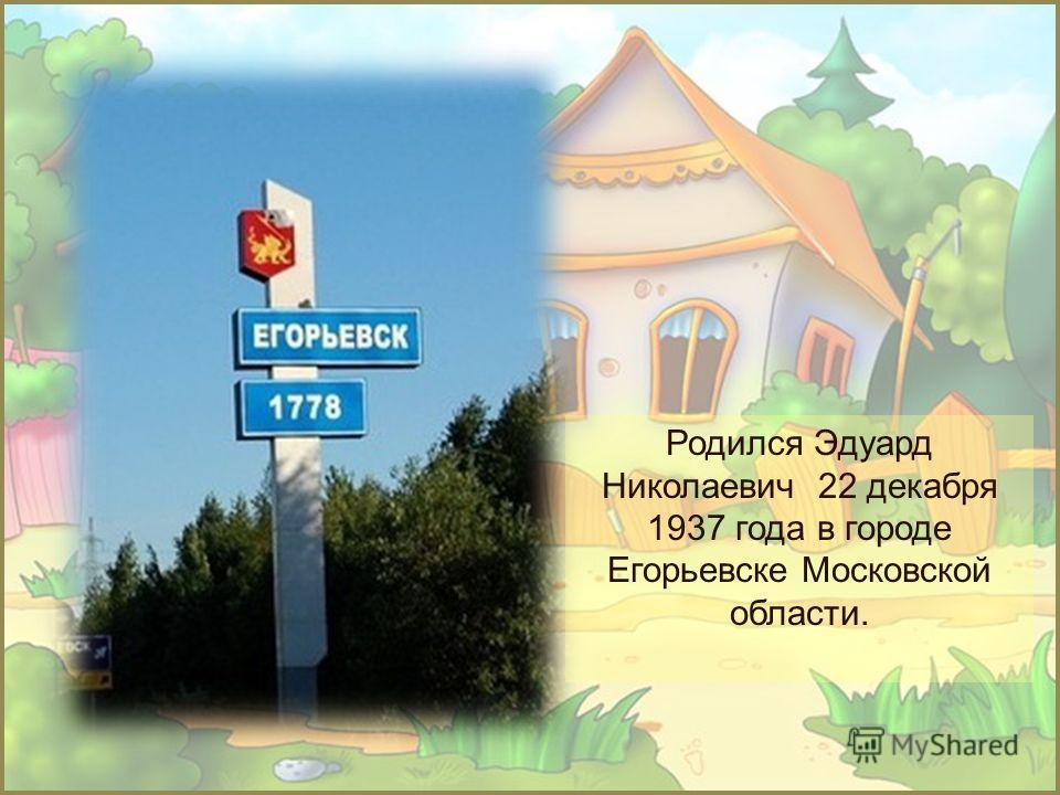 Родился Эдуард Николаевич 22 декабря 1937 года в городе Егорьевске Московской области.
