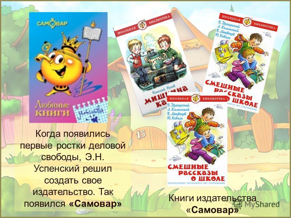 Книги издательства «Самовар» Когда появились первые ростки деловой свободы, Э.Н. Успенский решил создать свое издательство. Так появился «Самовар»