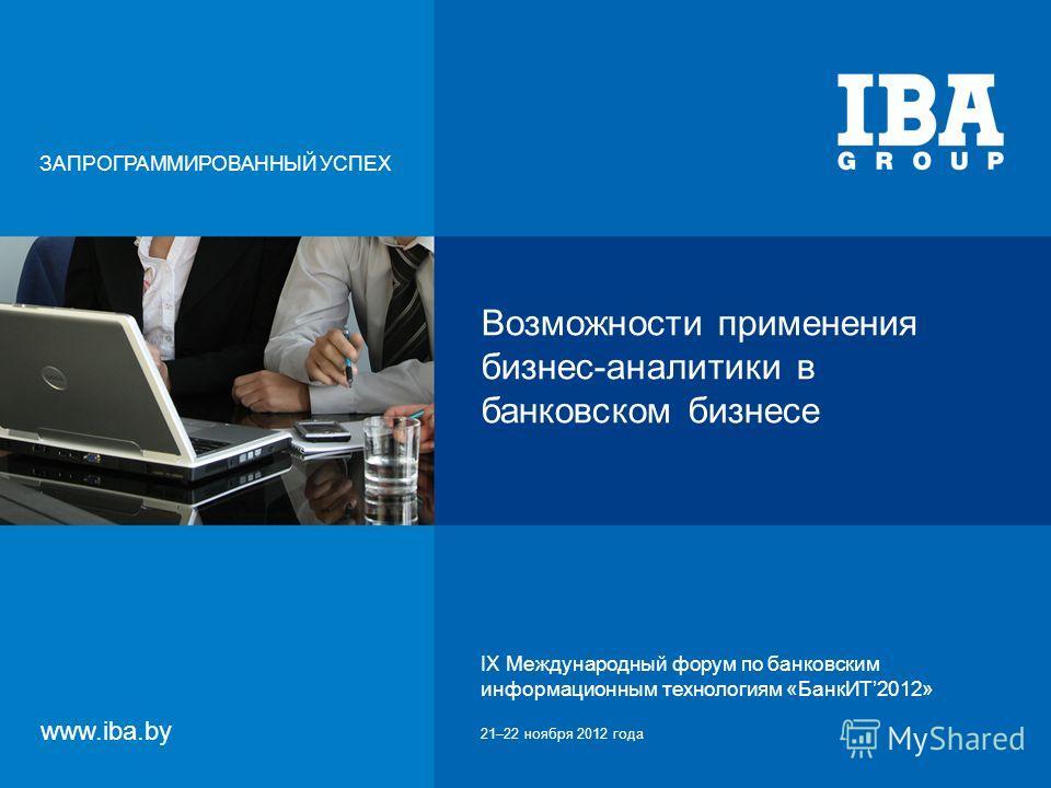 IX Международный форум по банковским информационным технологиям «БанкИТ2012»21–22 ноября 2012 года Возможности применения бизнес-аналитики в банковском бизнесе ЗАПРОГРАММИРОВАННЫЙ УСПЕХ www.iba.by IX Международный форум по банковским информационным т