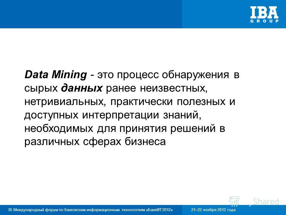 IX Международный форум по банковским информационным технологиям «БанкИТ2012»21–22 ноября 2012 года Data Mining - это процесс обнаружения в сырых данных ранее неизвестных, нетривиальных, практически полезных и доступных интерпретации знаний, необходим