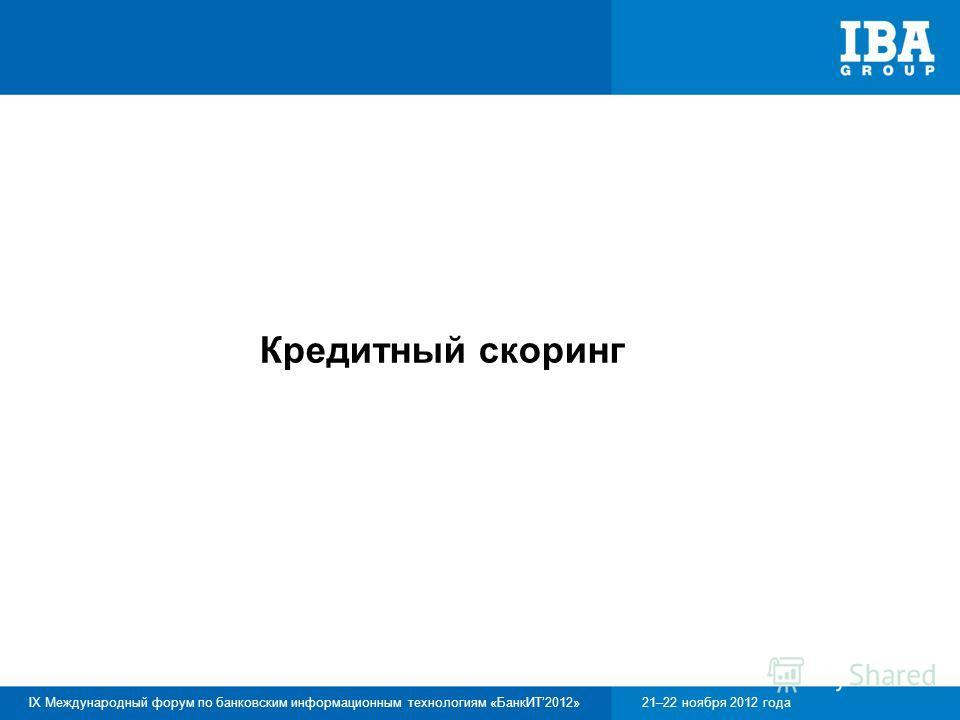 IX Международный форум по банковским информационным технологиям «БанкИТ2012»21–22 ноября 2012 года Кредитный скоринг