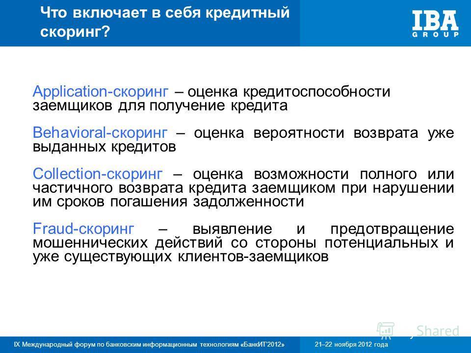 IX Международный форум по банковским информационным технологиям «БанкИТ2012»21–22 ноября 2012 года Что включает в себя кредитный скоринг? Application-скоринг – оценка кредитоспособности заемщиков для получение кредита Behavioral-скоринг – оценка веро