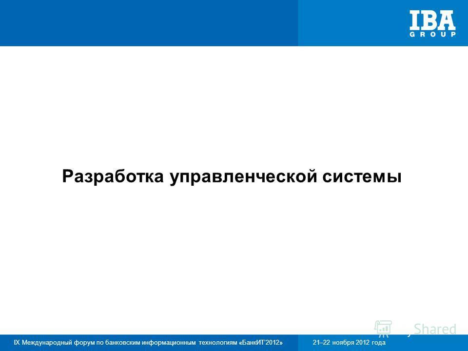 IX Международный форум по банковским информационным технологиям «БанкИТ2012»21–22 ноября 2012 года Разработка управленческой системы