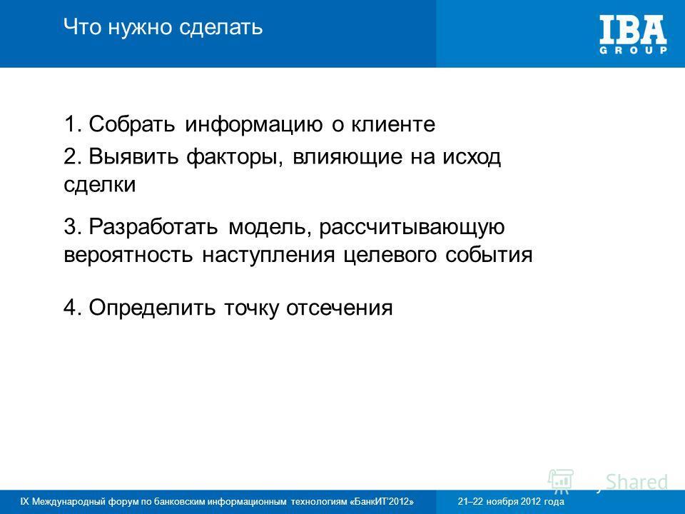 IX Международный форум по банковским информационным технологиям «БанкИТ2012»21–22 ноября 2012 года 1. Собрать информацию о клиенте Что нужно сделать 2. Выявить факторы, влияющие на исход сделки 3. Разработать модель, рассчитывающую вероятность наступ
