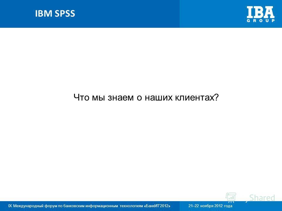 IX Международный форум по банковским информационным технологиям «БанкИТ2012»21–22 ноября 2012 года Что мы знаем о наших клиентах? IBM SPSS