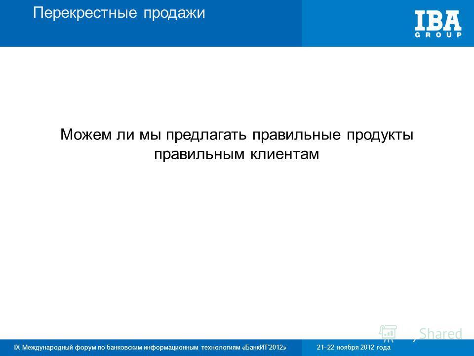 IX Международный форум по банковским информационным технологиям «БанкИТ2012»21–22 ноября 2012 года Перекрестные продажи Можем ли мы предлагать правильные продукты правильным клиентам