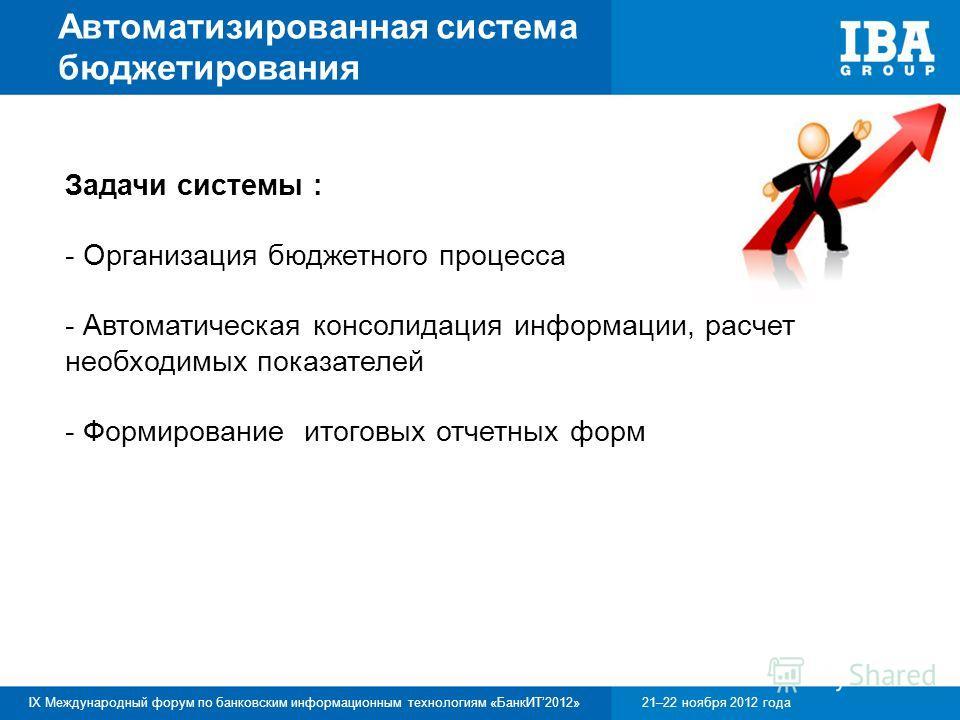 IX Международный форум по банковским информационным технологиям «БанкИТ2012»21–22 ноября 2012 года Автоматизированная система бюджетирования Задачи системы : - Организация бюджетного процесса - Автоматическая консолидация информации, расчет необходим