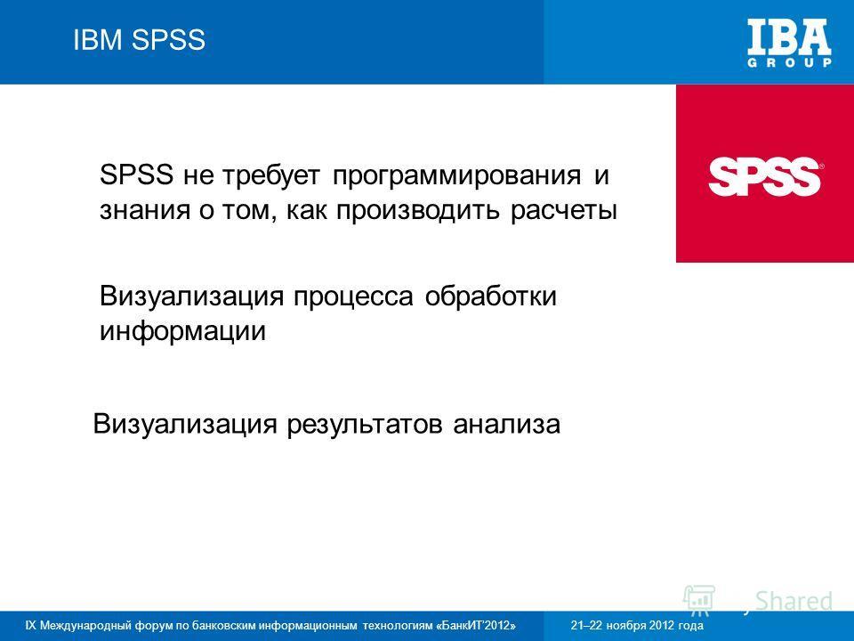 IX Международный форум по банковским информационным технологиям «БанкИТ2012»21–22 ноября 2012 года SPSS не требует программирования и знания о том, как производить расчеты Визуализация процесса обработки информации Визуализация результатов анализа IB