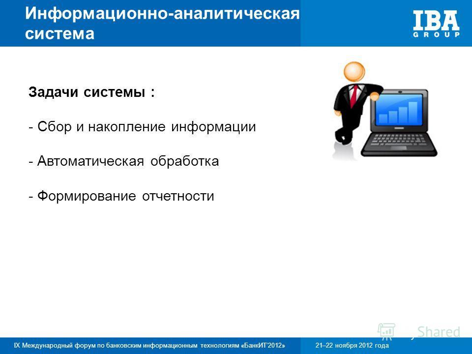 IX Международный форум по банковским информационным технологиям «БанкИТ2012»21–22 ноября 2012 года Информационно-аналитическая система Задачи системы : - Сбор и накопление информации - Автоматическая обработка - Формирование отчетности