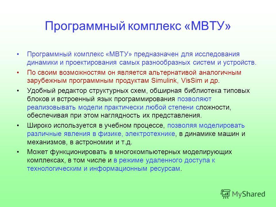 Программный комплекс «МВТУ» Программный комплекс «МВТУ» предназначен для исследования динамики и проектирования самых разнообразных систем и устройств. По своим возможностям он является альтернативой аналогичным зарубежным программным продуктам Simul