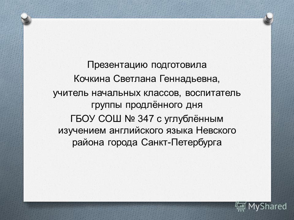 Презентацию подготовила Кочкина Светлана Геннадьевна, учитель начальных классов, воспитатель группы продлённого дня ГБОУ СОШ 347 с углублённым изучением английского языка Невского района города Санкт - Петербурга