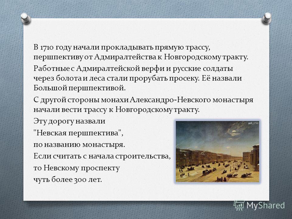 В 1710 году начали прокладывать прямую трассу, перспективу от Адмиралтейства к Новгородскому тракту. Работные с Адмиралтейской верфи и русские солдаты через болота и леса стали прорубать просеку. Её назвали Большой перспективой. С другой стороны мона