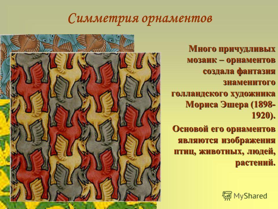 Симметрия орнаментов Много причудливых мозаик – орнаментов создала фантазия знаменитого голландского художника Мориса Эшера (1898- 1920). Основой его орнаментов являются изображения птиц, животных, людей, растений.