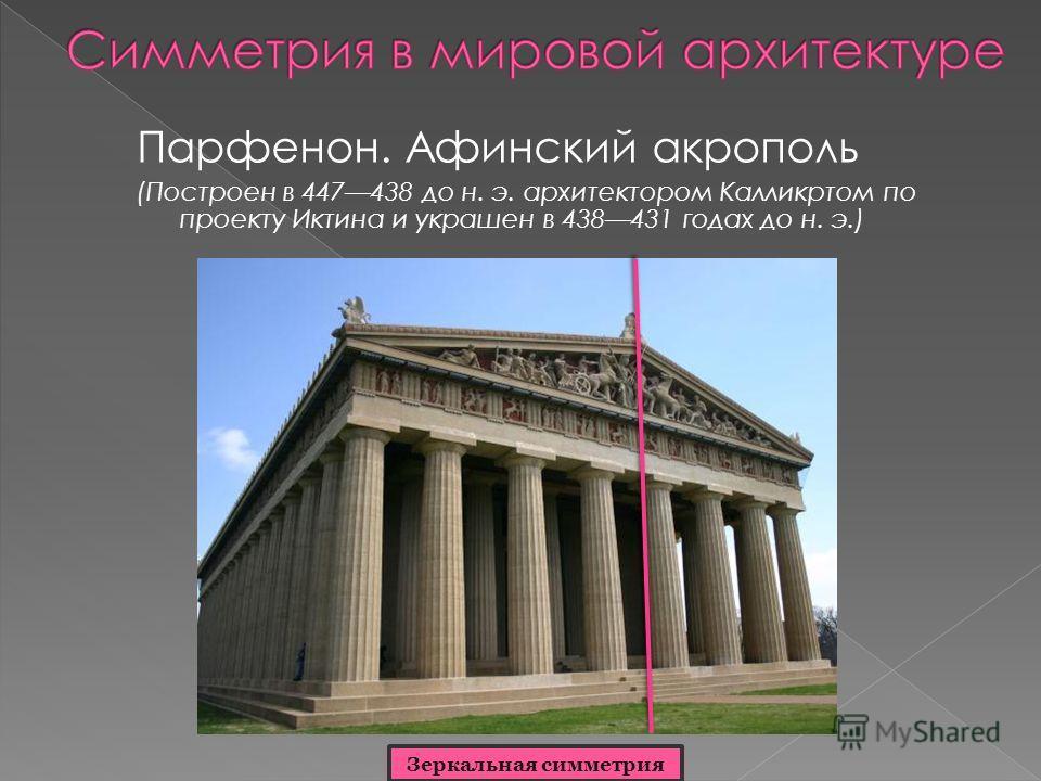 Парфенон. Афинский акрополь (Построен в 447438 до н. э. архитектором Калликртом по проекту Иктина и украшен в 438431 годах до н. э.) Зеркальная симметрия