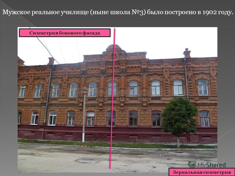 Мужское реальное училище (ныне школа 3) было построено в 1902 году. Симметрия главного фасада Симметрия бокового фасада Зеркальная симметрия