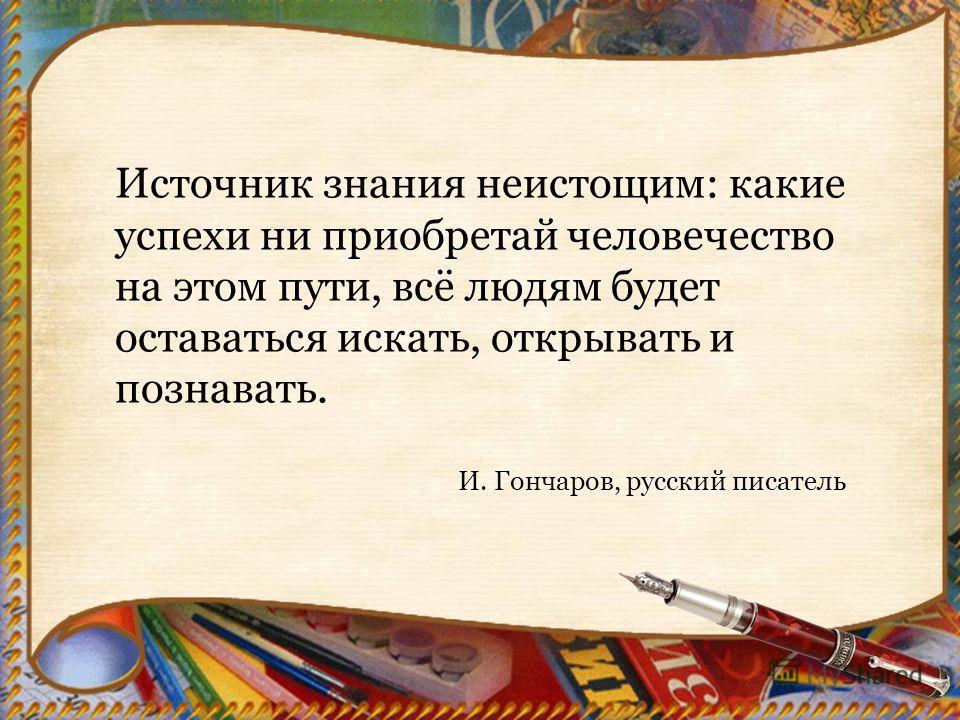 Источник знания неистощим: какие успехи ни приобретай человечество на этом пути, всё людям будет оставаться искать, открывать и познавать. И. Гончаров, русский писатель