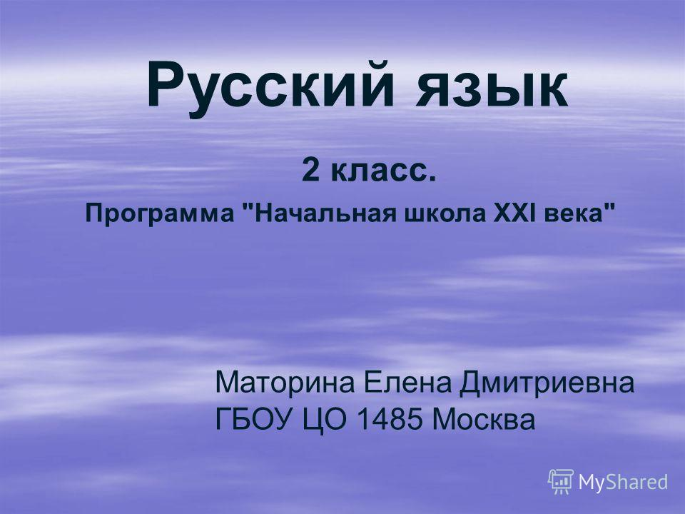 Русский язык 2 класс. Программа Начальная школа XXI века Маторина Елена Дмитриевна ГБОУ ЦО 1485 Москва
