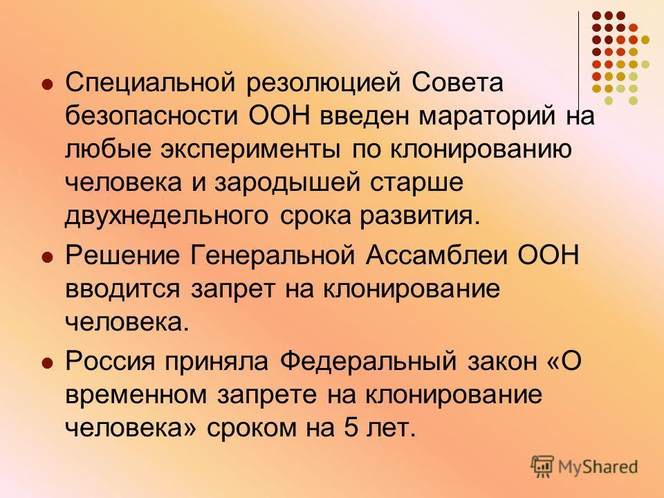 Специальной резолюцией Совета безопасности ООН введен мораторий на любые эксперименты по клонированию человека и зародышей старше двухнедельного срока развития. Решение Генеральной Ассамблеи ООН вводится запрет на клонирование человека. Россия принял