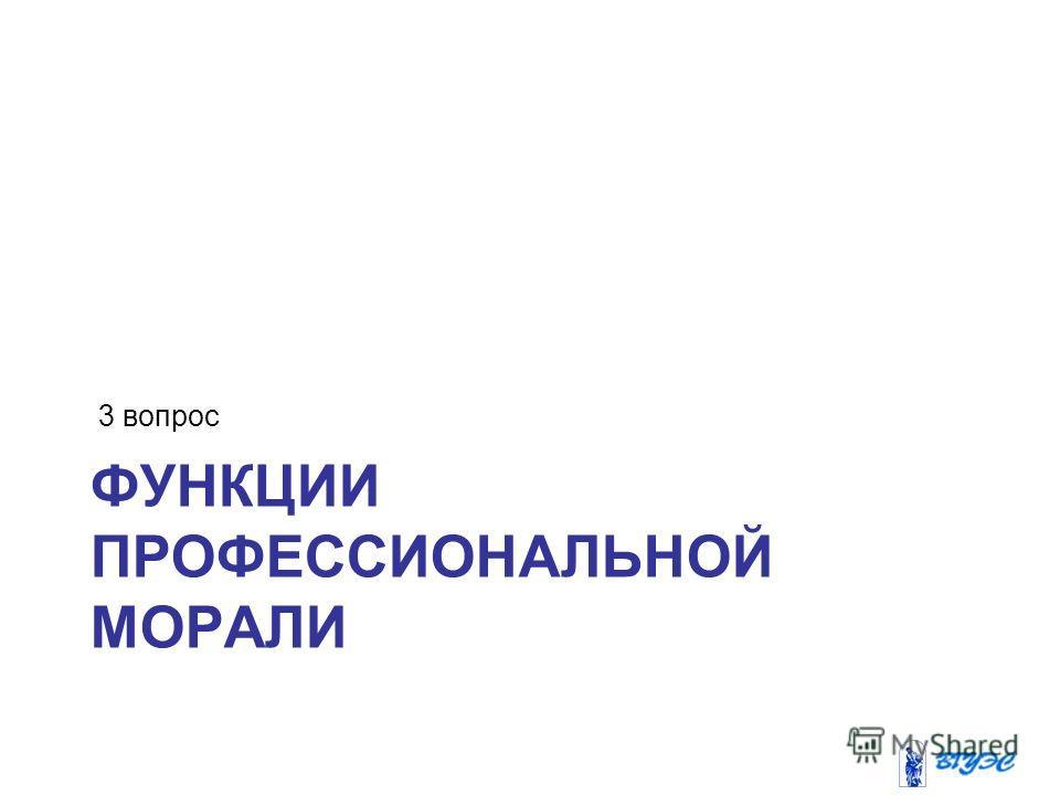 ФУНКЦИИ ПРОФЕССИОНАЛЬНОЙ МОРАЛИ 3 вопрос