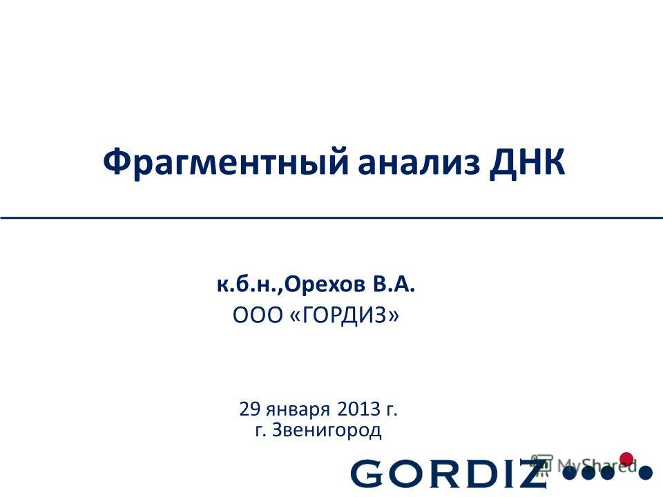 Фрагментный анализ ДНК к.б.н.,Орехов В.А. ООО «ГОРДИЗ» 29 января 2013 г. г. Звенигород