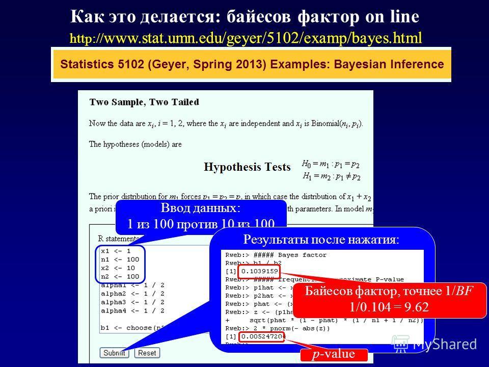Как это делается: байесов фактор on line http:// www.stat.umn.edu/geyer/5102/examp/bayes.html Ввод данных: 1 из 100 против 10 из 100 Результаты после нажатия: Байесов фактор, точнее 1/BF 1/0.104 = 9.62 p-value