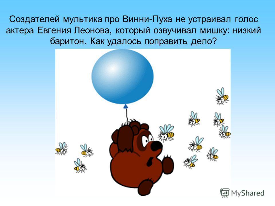 Создателей мультика про Винни-Пуха не устраивал голос актера Евгения Леонова, который озвучивал мишку: низкий баритон. Как удалось поправить дело?